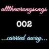allthewrongsongs 002: ...carried away...