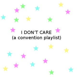 i don't care (a convention playlist)