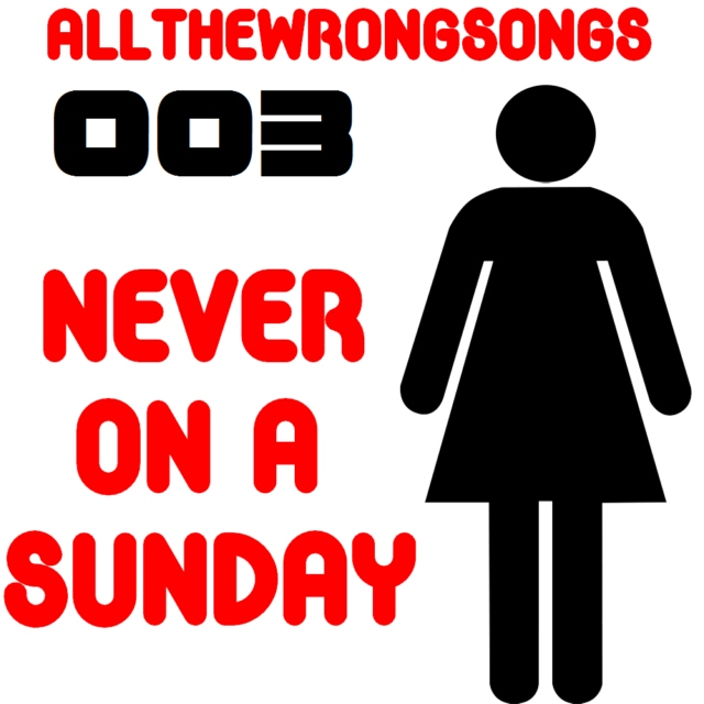 allthewrongsongs 003: Never On A Sunday