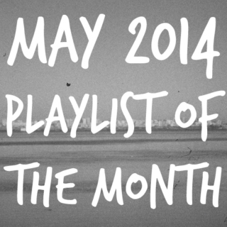 playlist of the month | may 2014