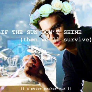 IF THE SUN DON'T SHINE (then we'll survive) ||a peter parker mix||
