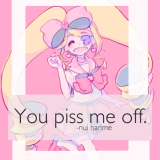 """You piss me off."""