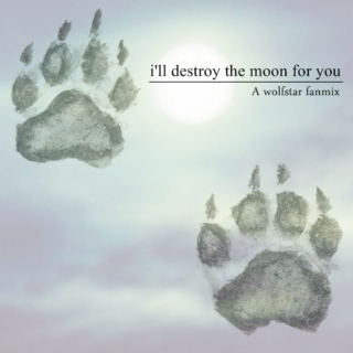 I'll destroy the moon for you
