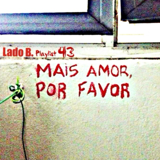Lado B. Playlist 43 - MAIS AMOR, POR FAVOR