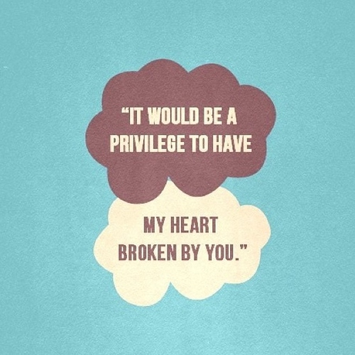 """""""oh, i wouldn't mind, Hazel Grace. It would be a privilege to have my heart broken by you."""""""