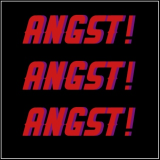 ANGST! ANGST! ANGST!