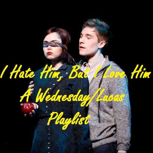 I Hate Him, But I Love Him (A Wednesday/Lucas Playlist)