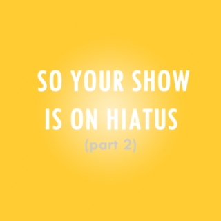 So your show is on hiatus (part 2)