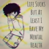 Life Sucks But At Least I Have My Mental Health