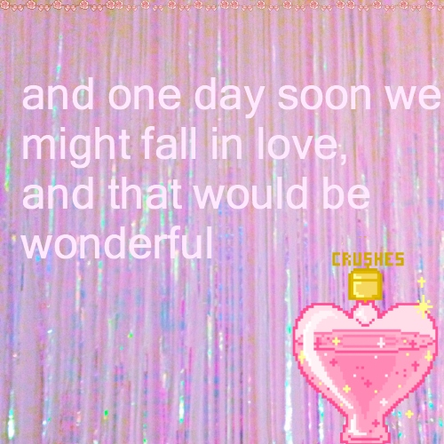 and one day soon we might fall in love, and that would be wonderful
