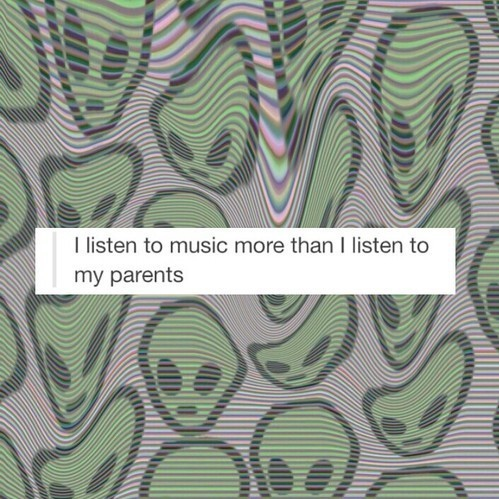 I listen to music more than I listen to my parents.