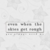 even when the skies get rough