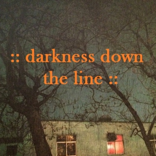 :: darkness down the line ::