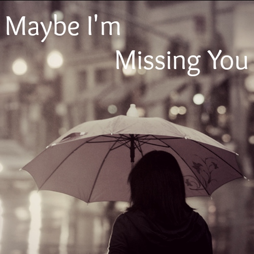 Maybe I'm missing you