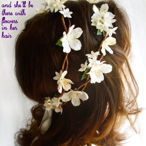 and She'll be There, with Flowers in her Hair