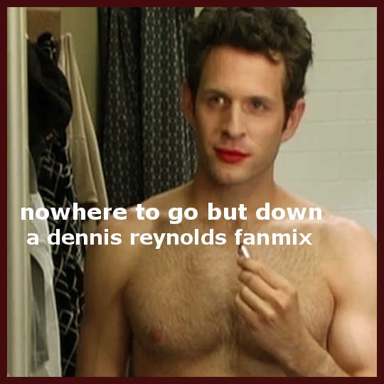 nowhere to go but down - a dennis reynolds fanmix
