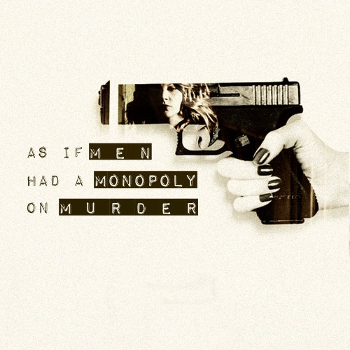 «as if men had a monopoly on murder»