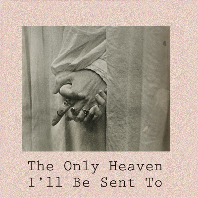 The Only Heaven I'll Be Sent To
