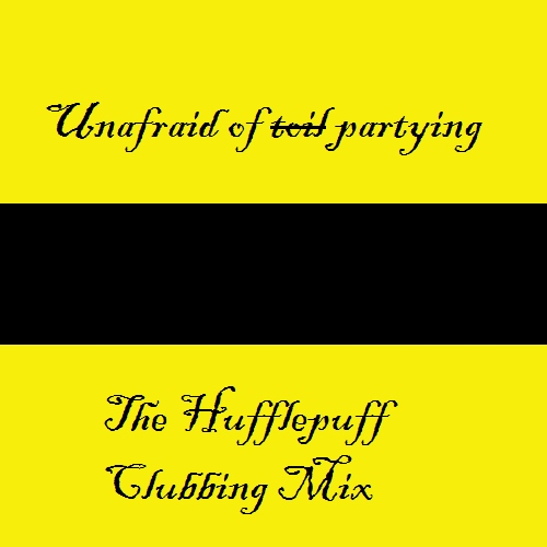 Unafraid of (partying); the Hufflepuff clubbing mix