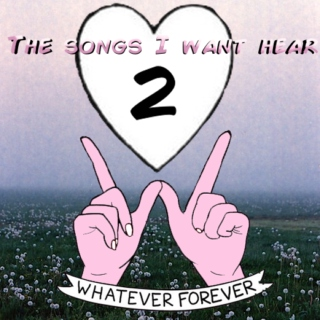 ♥ The songs I want to hear 2 ♥