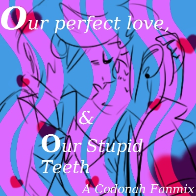"""""""Our Perfect Love, & Our Stupid teeth"""""""