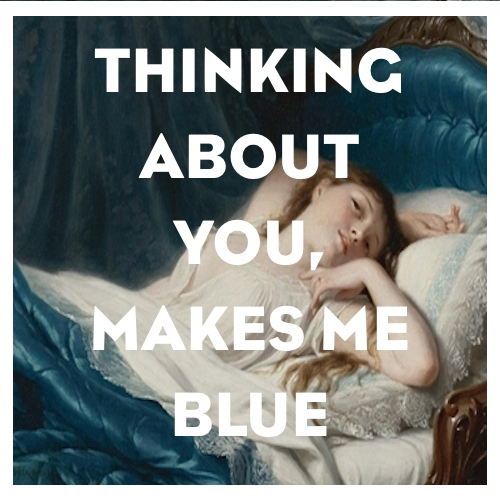 Thinking about you,makes me blue.