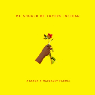 we should be lovers instead