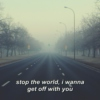 stop the world, i wanna get off with you