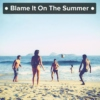 ● Blame It On The Summer ●