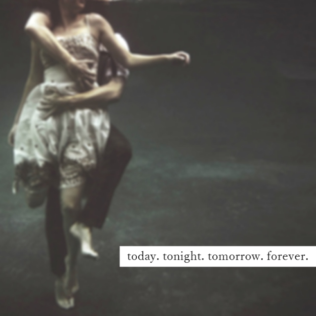today. tonight. tomorrow. forever.