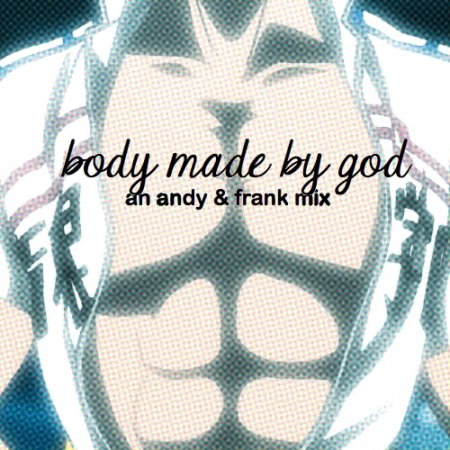 body made by god || an andy & frank mix