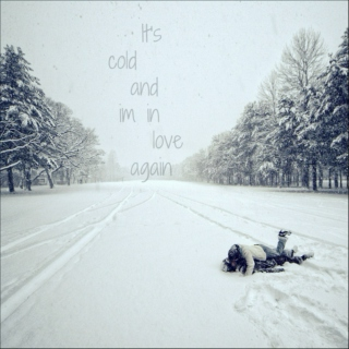 Its cold and im in love again.