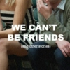 We Can't Be Friends