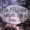 So I Think I Might Love You....