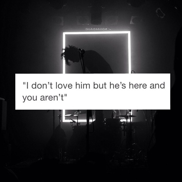 I don't love him; but he's here and you aren't