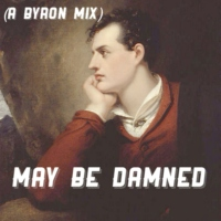 may be damned (a byron mix)