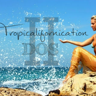 Tropicalifornication Dos