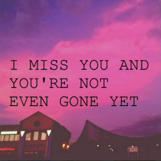 I MISS YOU AND YOU'RE NOT EVEN GONE YET