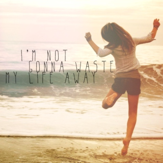 i'm not gonna waste my life away