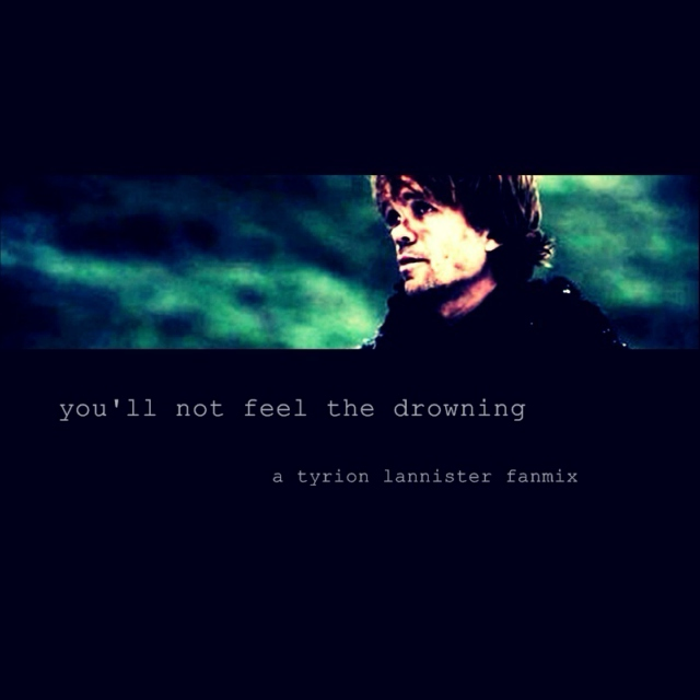 You'll Not Feel The Drowning // A Tyrion Lannister Fanmix