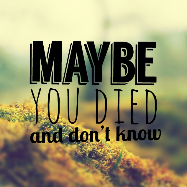 maybe you died and don't know