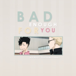 BAD ENOUGH FOR YOU