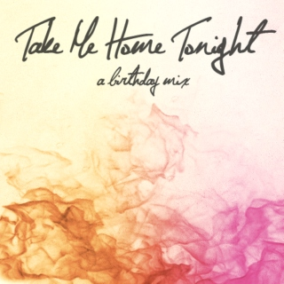 Take Me Home Tonight (a birthday mix)