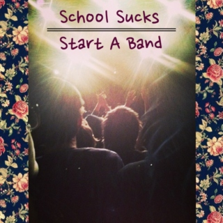 School Sucks Start A Band