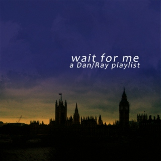 wait for me | a dan/ray playlist