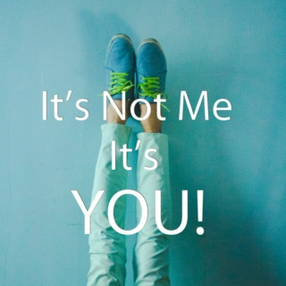 Its not me its YOU!