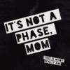 It's not a phase, mom!
