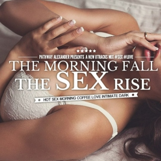 the morning fall the sex rise.
