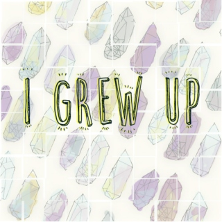 """i grew up"", that's what i'll say"