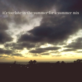 it's-too-late-in-the-summer-for-this-to-be-a-summer mix